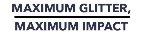 Maximum glitter, maximum impact