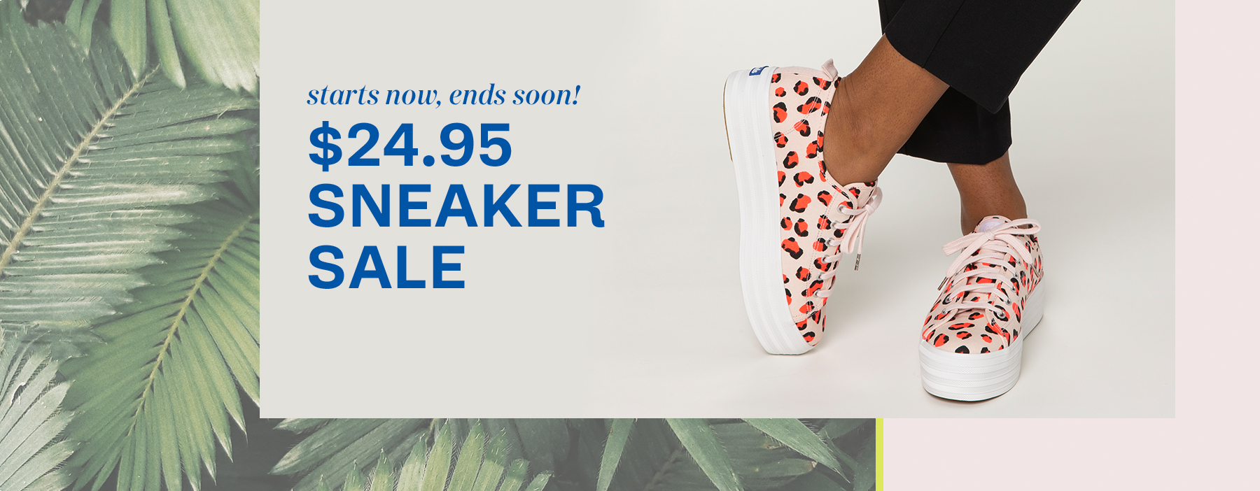 Starts now, ends soon! $24.95 Sneaker sale.