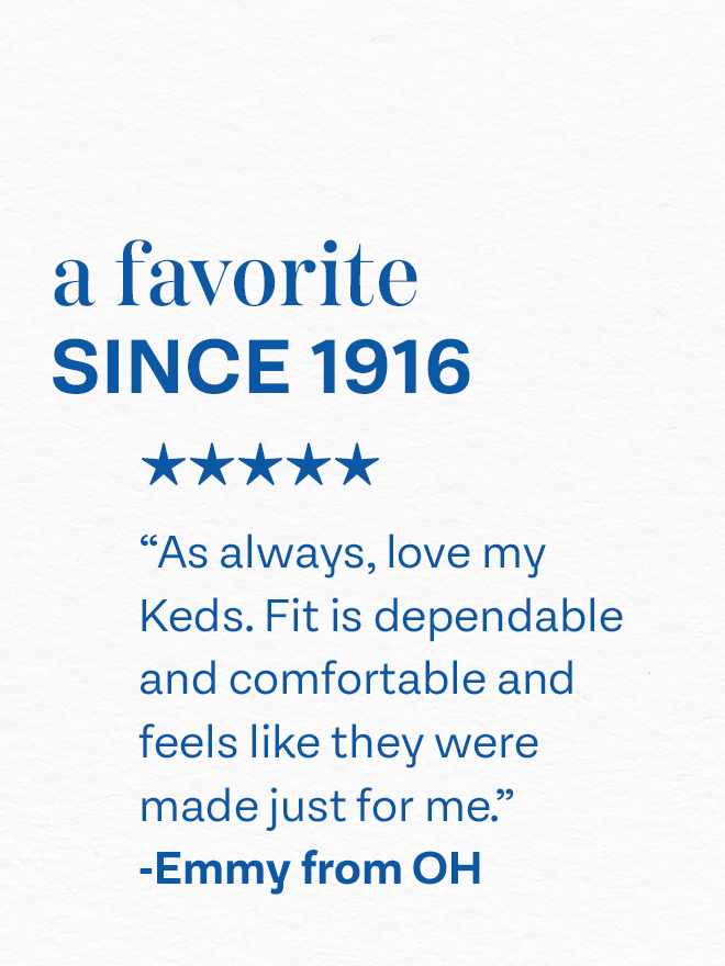 A favorite since 1916: As always, love my Keds. Fit is dependable and feels like they were made just for me - Emmy from Ohio.