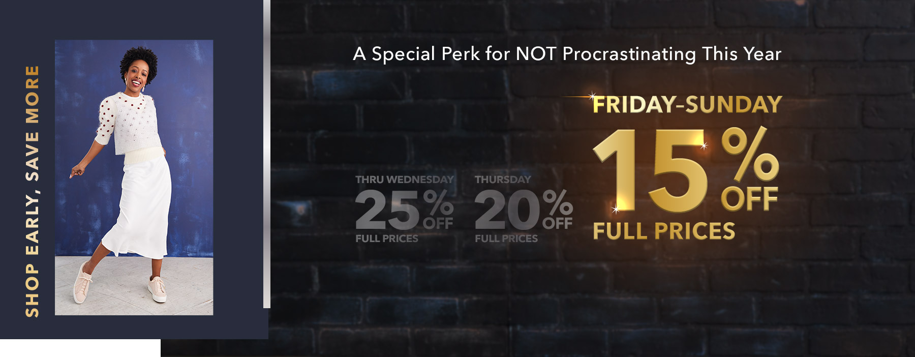 a Special Perk for NOT Procrastinating This Year | Friday through Sunday - 15% off full prices.