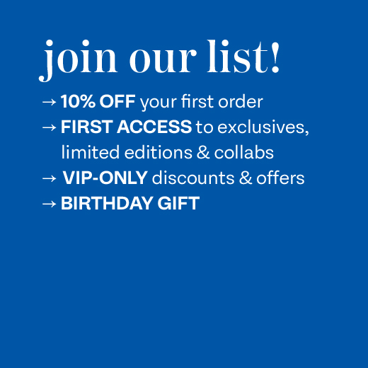 Join our list! 10% Off you first order. First access to exclusives, limited editions & collabs. VIP Discounts & Offers. Birthday Gift.