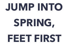 Jump into spring, feet first