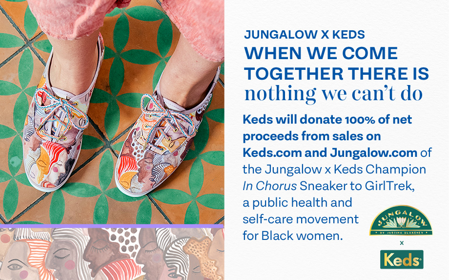 Jungalow x Keds. When we come together there is nothing we can't do. Keds will donate 100% of net proceeds from sales on Keds.com and Jungalow.com of the Jungalow x Keds In Chorus Champion Sneaker to GirlTrek, a public health and self-care movement for Black women.
