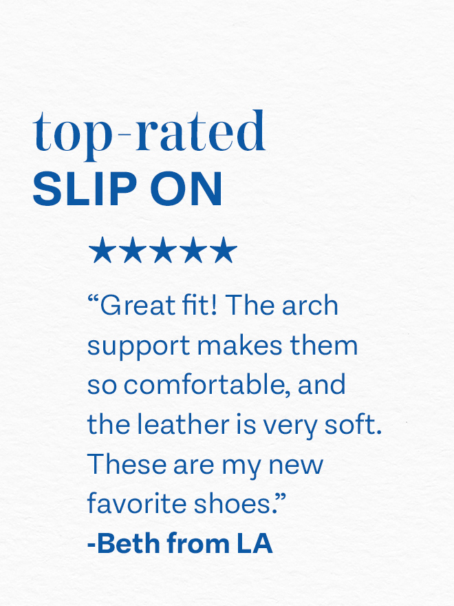 Top-rated slip on: Great fit! The arch support makes them so comfortable, and the leather is very soft. These are my new favorite shoes - Beth from LA.