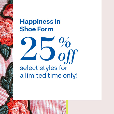 Happiness in Shoe Form. 25% off select styles for a limited time only!