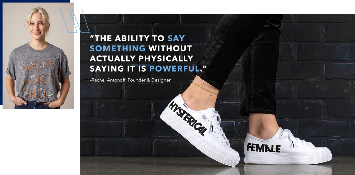 "Photo of Rachel Antonoff next to a pair of white Keds with 'HYSTERICAL' printed in black on the side of one in black caps, and 'FEMALE' on the other. Overlaid is a quote from Rachel: ""The ability to say something without actually physically saying it is powerful."""