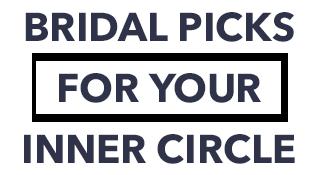 BRIDAL PICKS FOR YOUR INNER CIRCLE