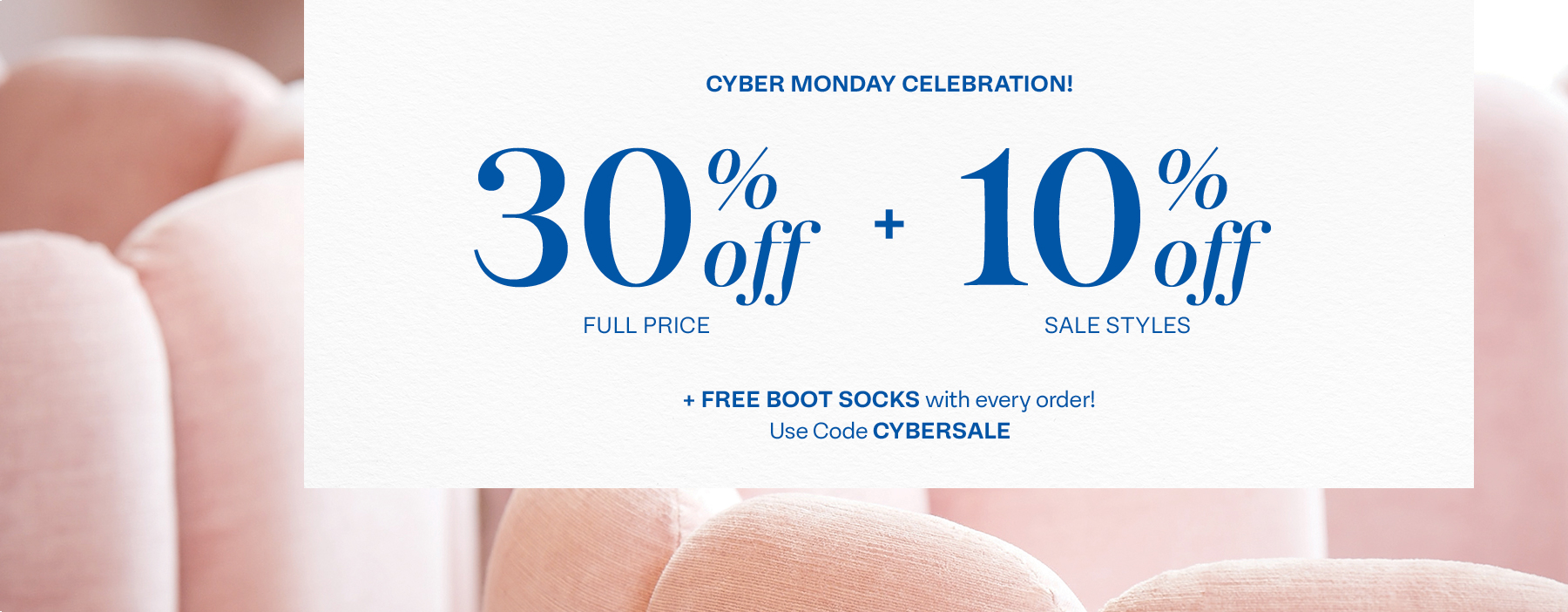 CYBER MONDAY CELEBRATION! 30% off Full Price and 10% off Sale Styles, and Free Boot Socks with every order! Use code cybersale